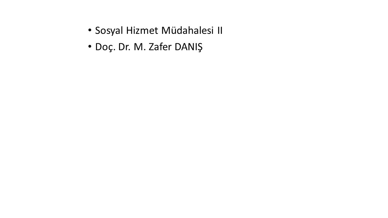 Sosyal Hizmet Müdahalesi II Doç. Dr. M. Zafer DANIŞ