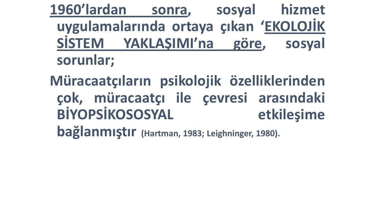 1960'lardan sonra, sosyal hizmet uygulamalarında ortaya çıkan 'EKOLOJİK SİSTEM YAKLAŞIMI'na göre, sosyal sorunlar; Müracaatçıların psikolojik özelliklerinden çok, müracaatçı ile çevresi arasındaki BİYOPSİKOSOSYAL etkileşime bağlanmıştır (Hartman, 1983; Leighninger, 1980).