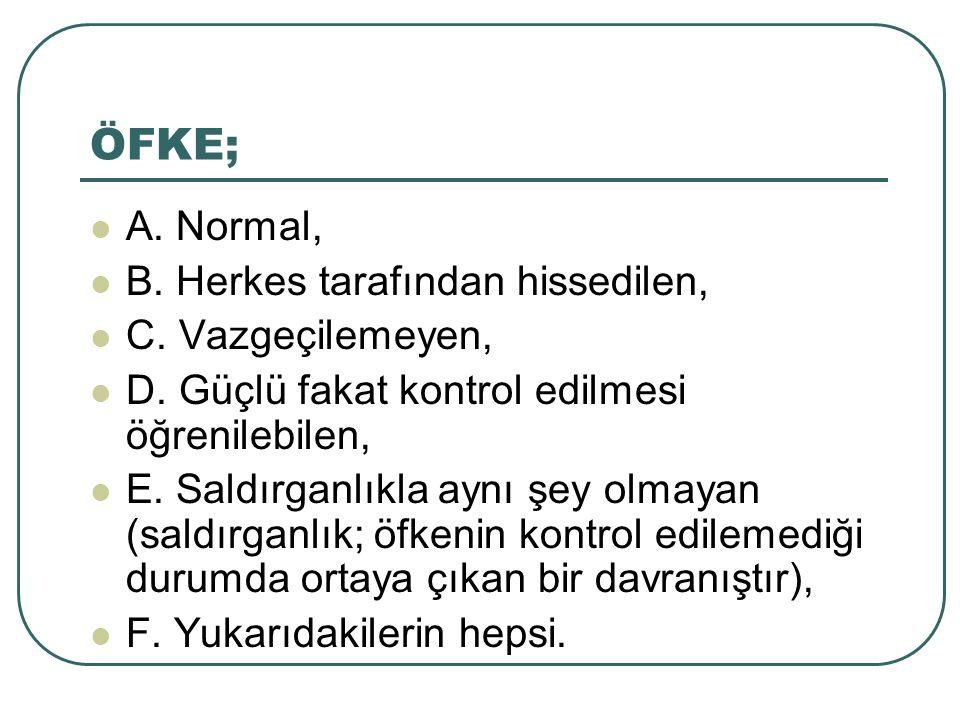ÖFKE; A. Normal, B. Herkes tarafından hissedilen, C.