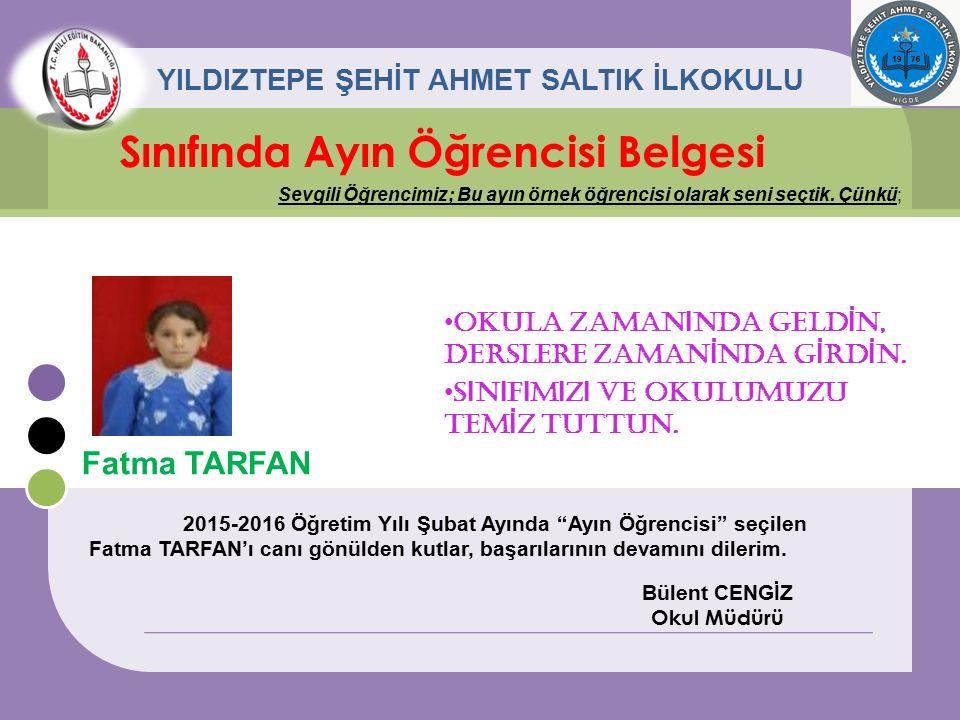 Fatma TARFAN Sınıfında Ayın Öğrencisi Belgesi Sevgili Öğrencimiz; Bu ayın örnek öğrencisi olarak seni seçtik. Çünkü; YILDIZTEPE ŞEHİT AHMET SALTIK İLK