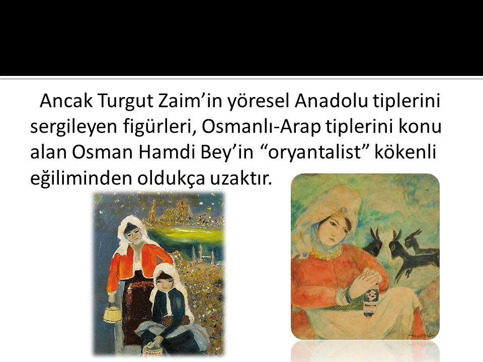 Ancak Turgut Zaim'in yöresel Anadolu tiplerini sergileyen figürleri, Osmanlı-Arap tiplerini konu alan Osman Hamdi Bey'in oryantalist kökenli eğiliminden oldukça uzaktır.