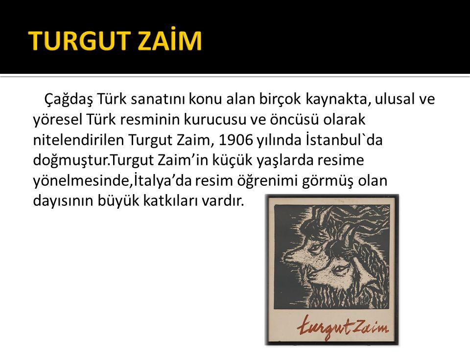 Çağdaş Türk sanatını konu alan birçok kaynakta, ulusal ve yöresel Türk resminin kurucusu ve öncüsü olarak nitelendirilen Turgut Zaim, 1906 yılında İstanbul`da doğmuştur.Turgut Zaim'in küçük yaşlarda resime yönelmesinde,İtalya'da resim öğrenimi görmüş olan dayısının büyük katkıları vardır.