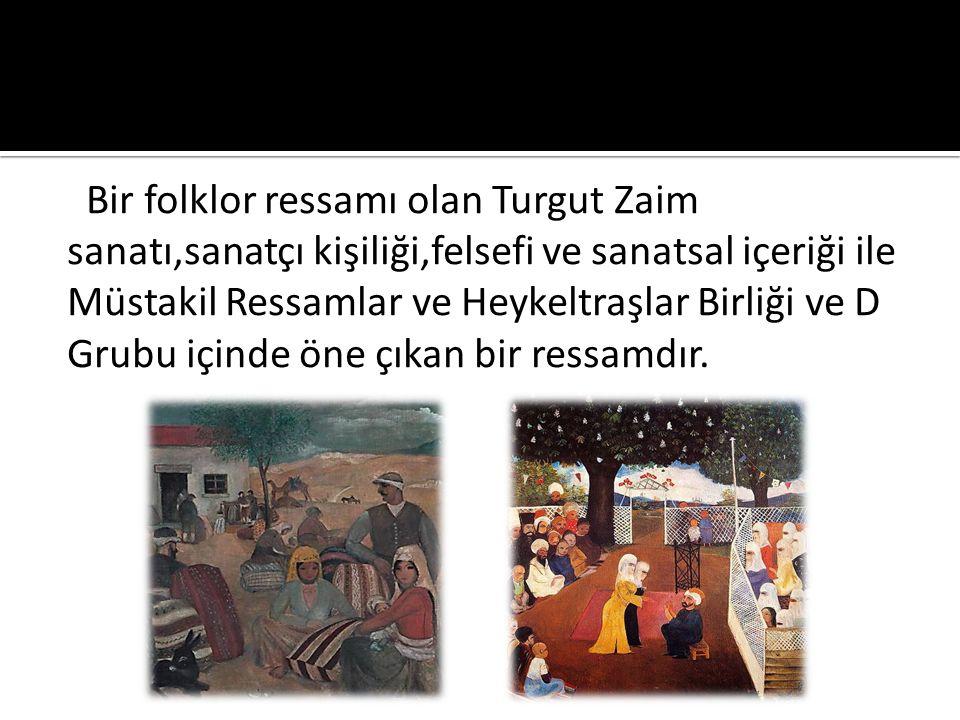 Bir folklor ressamı olan Turgut Zaim sanatı,sanatçı kişiliği,felsefi ve sanatsal içeriği ile Müstakil Ressamlar ve Heykeltraşlar Birliği ve D Grubu içinde öne çıkan bir ressamdır.