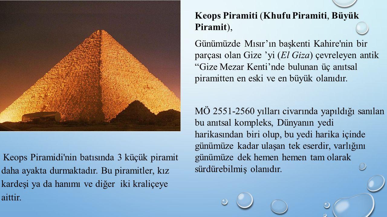 Keops Piramiti (Khufu Piramiti, Büyük Piramit), Günümüzde Mısır'ın başkenti Kahire nin bir parçası olan Gize 'yi (El Giza) çevreleyen antik Gize Mezar Kenti'nde bulunan üç anıtsal piramitten en eski ve en büyük olanıdır.