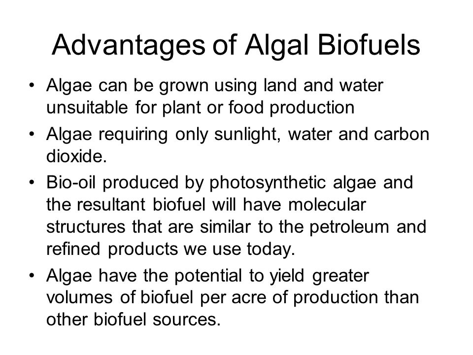 Advantages of Algal Biofuels Algae can be grown using land and water unsuitable for plant or food production Algae requiring only sunlight, water and carbon dioxide.
