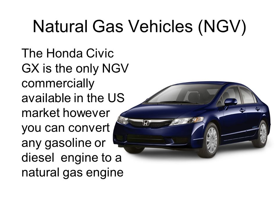 Natural Gas Vehicles (NGV) The Honda Civic GX is the only NGV commercially available in the US market however you can convert any gasoline or diesel engine to a natural gas engine