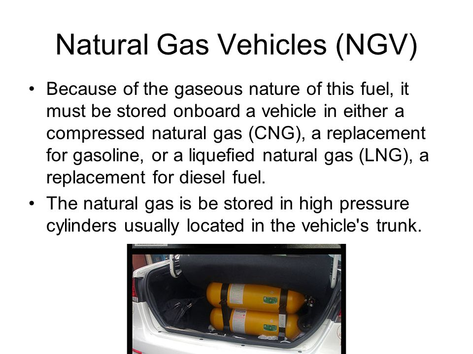 Natural Gas Vehicles (NGV) Because of the gaseous nature of this fuel, it must be stored onboard a vehicle in either a compressed natural gas (CNG), a replacement for gasoline, or a liquefied natural gas (LNG), a replacement for diesel fuel.