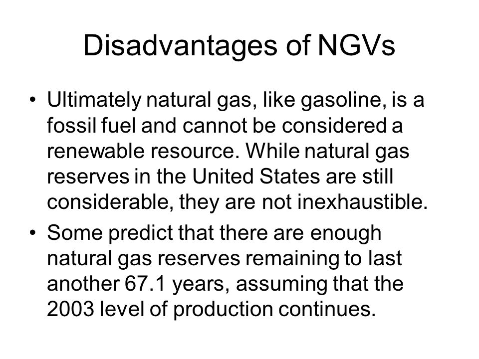 Disadvantages of NGVs Ultimately natural gas, like gasoline, is a fossil fuel and cannot be considered a renewable resource.