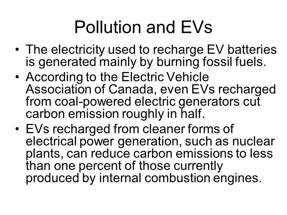 Pollution and EVs The electricity used to recharge EV batteries is generated mainly by burning fossil fuels.