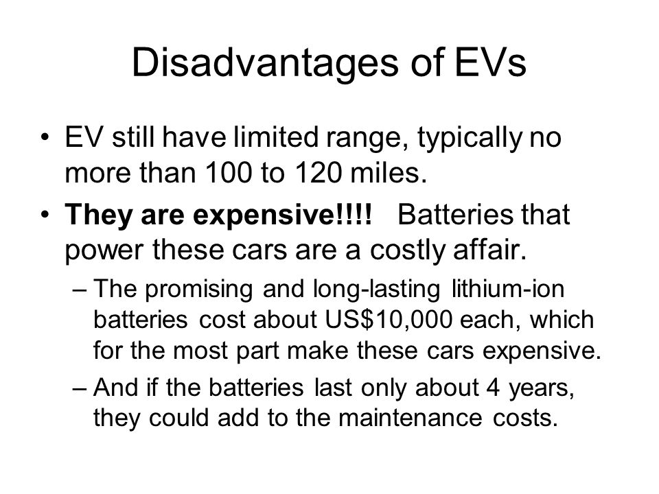 Disadvantages of EVs EV still have limited range, typically no more than 100 to 120 miles.