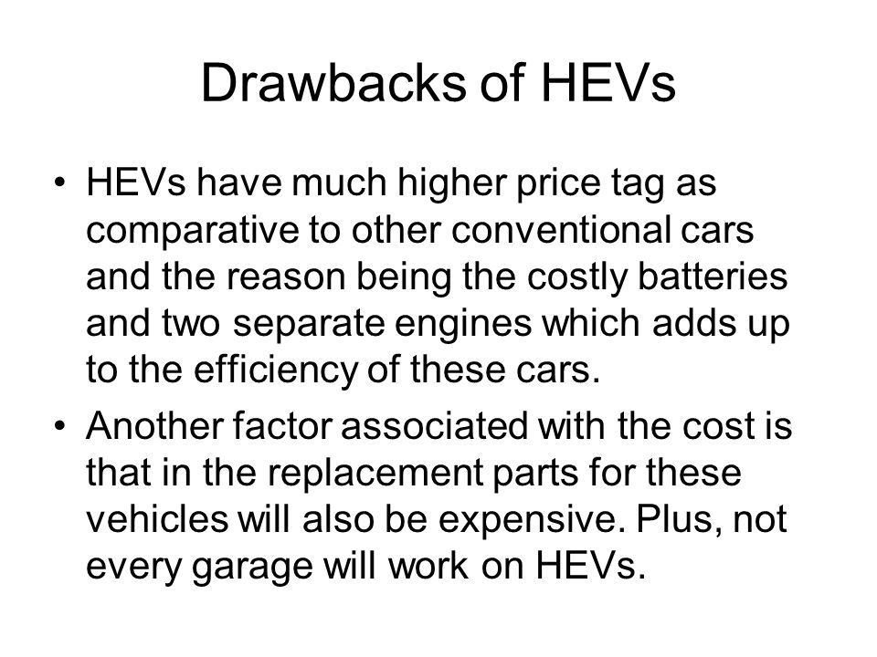 Drawbacks of HEVs HEVs have much higher price tag as comparative to other conventional cars and the reason being the costly batteries and two separate engines which adds up to the efficiency of these cars.