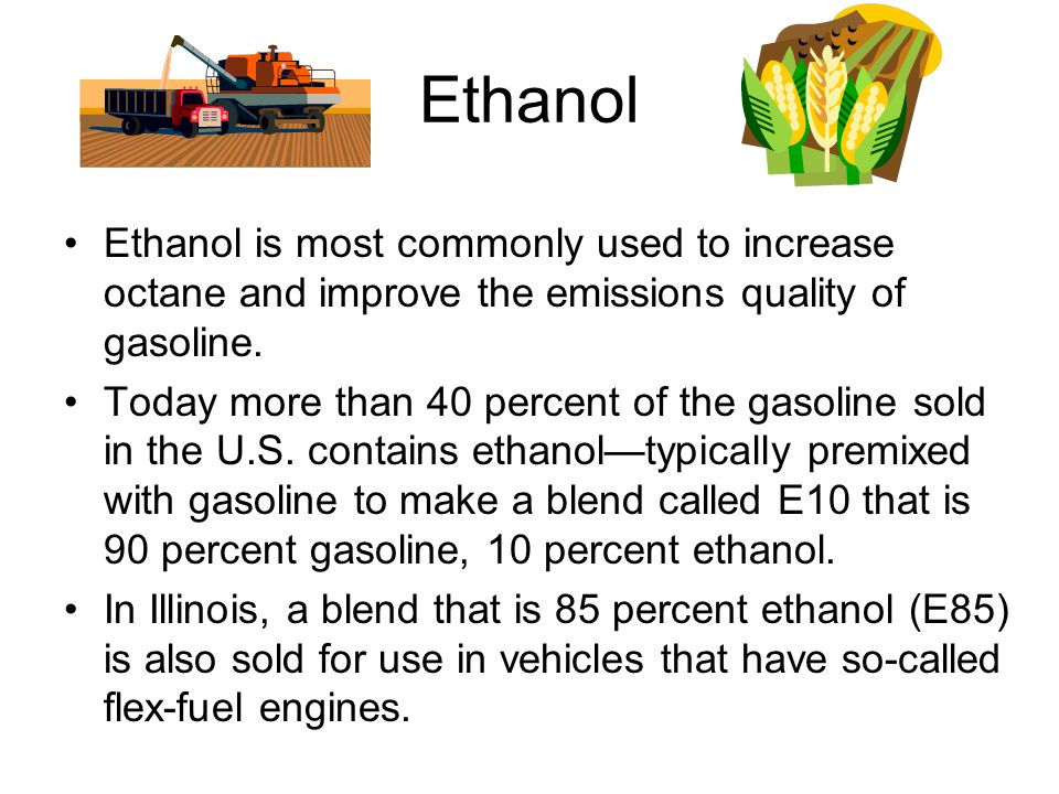 Ethanol Ethanol is most commonly used to increase octane and improve the emissions quality of gasoline.