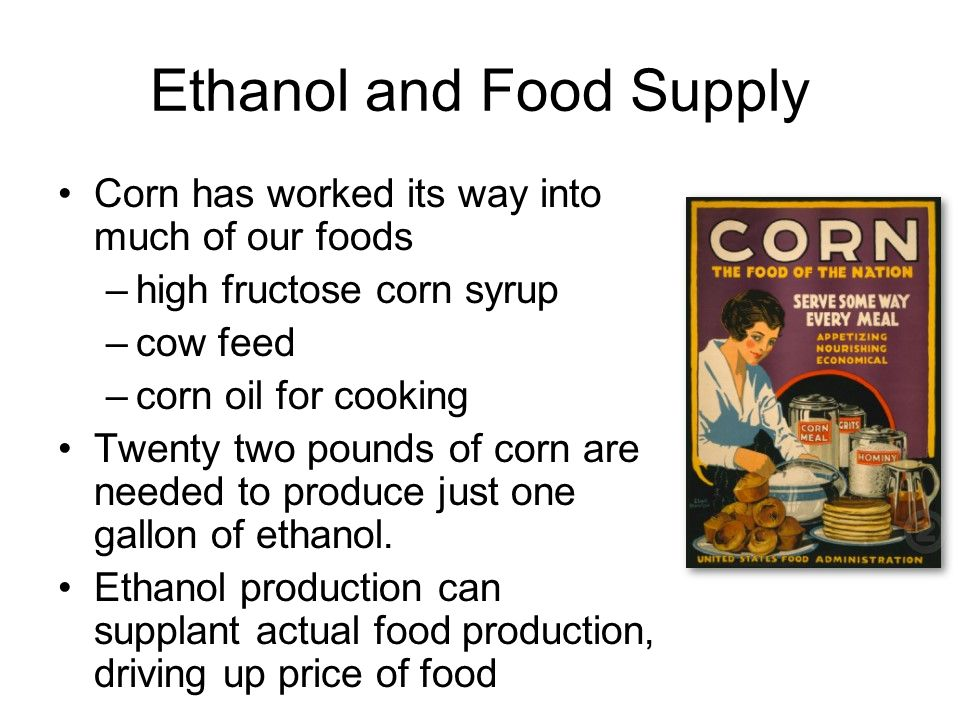 Ethanol and Food Supply Corn has worked its way into much of our foods –high fructose corn syrup –cow feed –corn oil for cooking Twenty two pounds of corn are needed to produce just one gallon of ethanol.