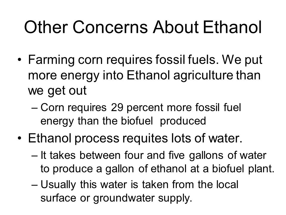 Other Concerns About Ethanol Farming corn requires fossil fuels.