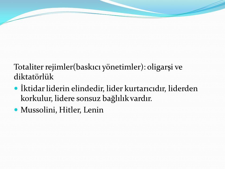 Totaliter rejimler(baskıcı yönetimler): oligarşi ve diktatörlük İktidar liderin elindedir, lider kurtarıcıdır, liderden korkulur, lidere sonsuz bağlılık vardır.