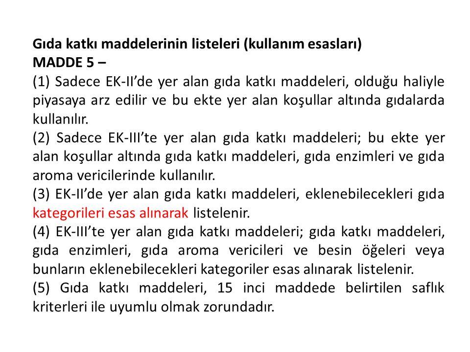 Gıda katkı maddelerinin listeleri (kullanım esasları) MADDE 5 – (1) Sadece EK-II'de yer alan gıda katkı maddeleri, olduğu haliyle piyasaya arz edilir ve bu ekte yer alan koşullar altında gıdalarda kullanılır.