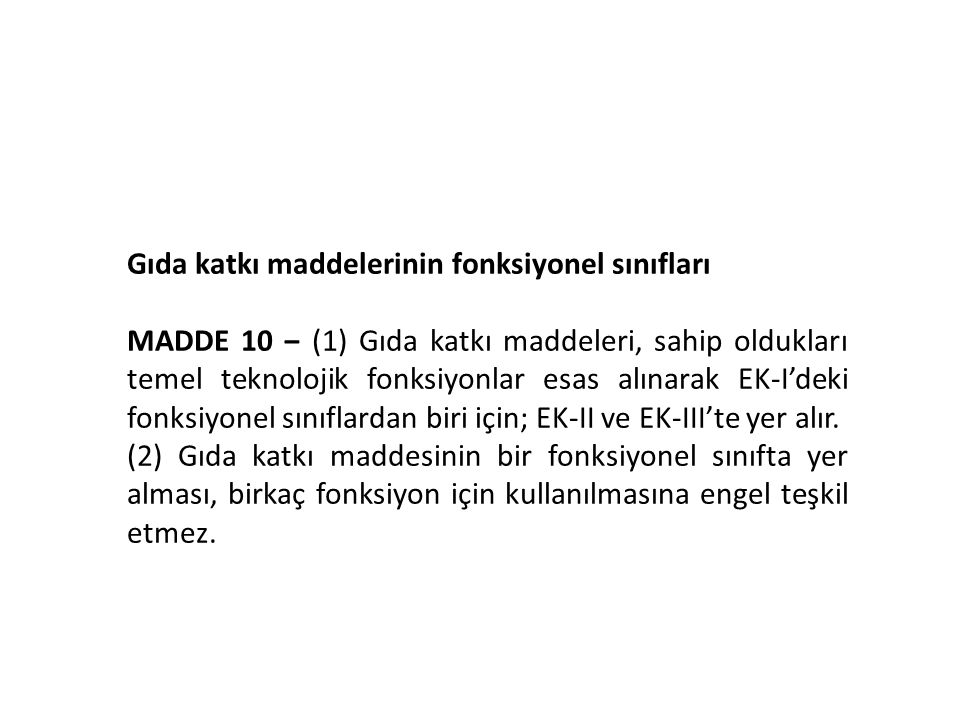 Gıda katkı maddelerinin fonksiyonel sınıfları MADDE 10 ‒ (1) Gıda katkı maddeleri, sahip oldukları temel teknolojik fonksiyonlar esas alınarak EK-I'deki fonksiyonel sınıflardan biri için; EK-II ve EK-III'te yer alır.