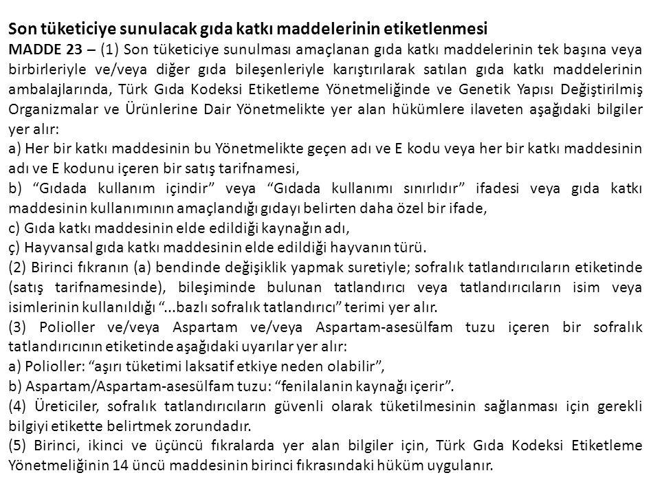 Son tüketiciye sunulacak gıda katkı maddelerinin etiketlenmesi MADDE 23 – (1) Son tüketiciye sunulması amaçlanan gıda katkı maddelerinin tek başına veya birbirleriyle ve/veya diğer gıda bileşenleriyle karıştırılarak satılan gıda katkı maddelerinin ambalajlarında, Türk Gıda Kodeksi Etiketleme Yönetmeliğinde ve Genetik Yapısı Değiştirilmiş Organizmalar ve Ürünlerine Dair Yönetmelikte yer alan hükümlere ilaveten aşağıdaki bilgiler yer alır: a) Her bir katkı maddesinin bu Yönetmelikte geçen adı ve E kodu veya her bir katkı maddesinin adı ve E kodunu içeren bir satış tarifnamesi, b) Gıdada kullanım içindir veya Gıdada kullanımı sınırlıdır ifadesi veya gıda katkı maddesinin kullanımının amaçlandığı gıdayı belirten daha özel bir ifade, c) Gıda katkı maddesinin elde edildiği kaynağın adı, ç) Hayvansal gıda katkı maddesinin elde edildiği hayvanın türü.