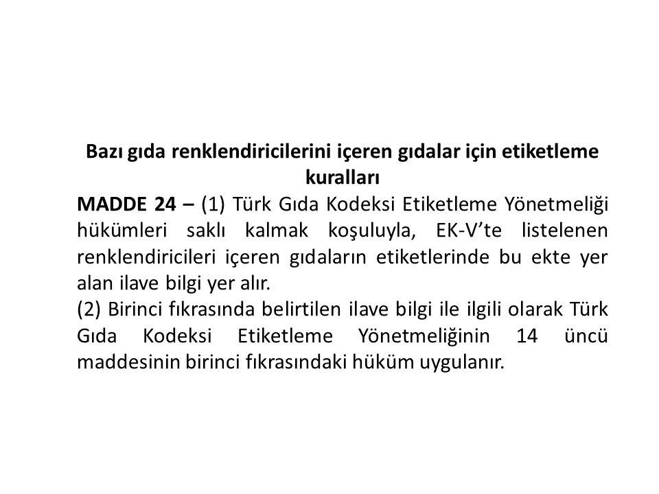 Bazı gıda renklendiricilerini içeren gıdalar için etiketleme kuralları MADDE 24 – (1) Türk Gıda Kodeksi Etiketleme Yönetmeliği hükümleri saklı kalmak koşuluyla, EK-V'te listelenen renklendiricileri içeren gıdaların etiketlerinde bu ekte yer alan ilave bilgi yer alır.
