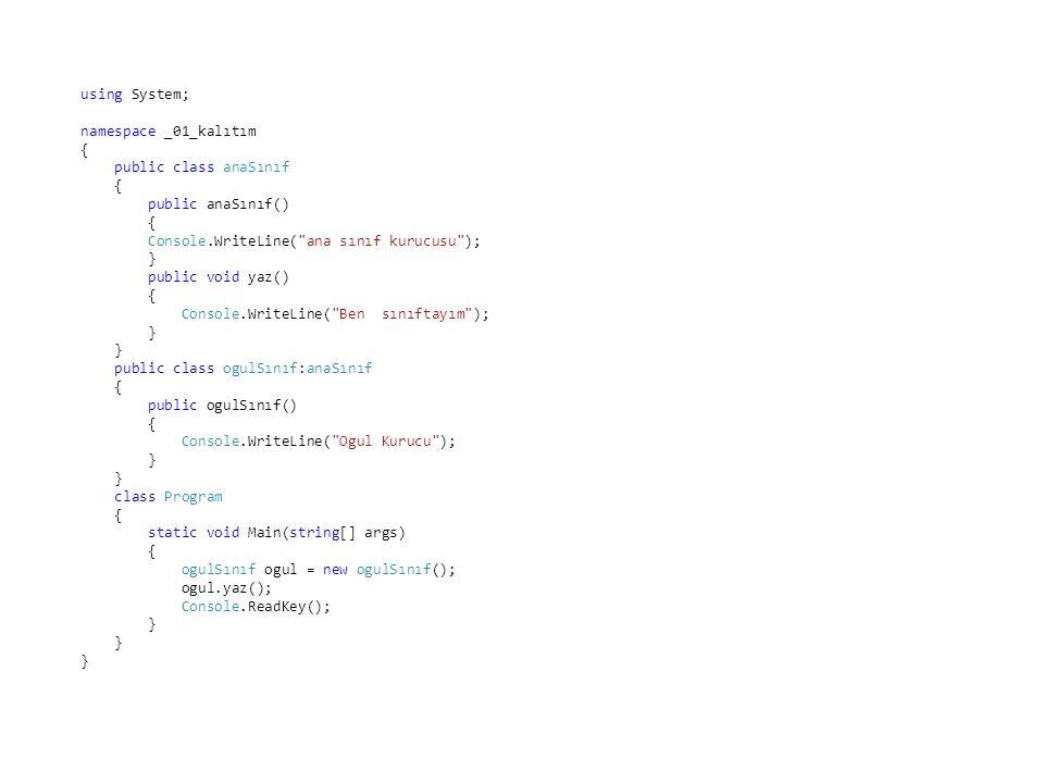 using System; namespace _01_kalıtım { public class anaSınıf { public anaSınıf() { Console.WriteLine( ana sınıf kurucusu ); } public void yaz() { Console.WriteLine( Ben sınıftayım ); } public class ogulSınıf:anaSınıf { public ogulSınıf() { Console.WriteLine( Ogul Kurucu ); } class Program { static void Main(string[] args) { ogulSınıf ogul = new ogulSınıf(); ogul.yaz(); Console.ReadKey(); }