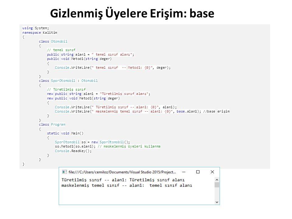 Gizlenmiş Üyelere Erişim: base using System; namespace Kalitim { class Otomobil { // temel sınıf public string alan1 = temel sınıf alanı ; public void Metod1(string deger) { Console.WriteLine( temel sınıf -- Metod1: {0} , deger); } class SporOtomobil : Otomobil { // Türetilmiş sınıf new public string alan1 = Türetilmiş sınıf alanı ; new public void Metod1(string deger) { Console.WriteLine( Türetilmiş sınıf -- alan1: {0} , alan1); Console.WriteLine( maskelenmiş temel sınıf -- alan1: {0} , base.alan1); //base erişim } class Program { static void Main() { SporOtomobil so = new SporOtomobil(); so.Metod1(so.alan1); // maskelenmiş üyeleri kullanma Console.ReadKey(); }