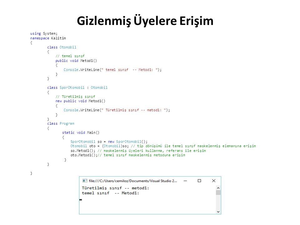 using System; namespace Kalitim { class Otomobil { // temel sınıf public void Metod1() { Console.WriteLine( temel sınıf -- Metod1: ); } class SporOtomobil : Otomobil { // Türetilmiş sınıf new public void Metod1() { Console.WriteLine( Türetilmiş sınıf -- metod1: ); } class Program { static void Main() { SporOtomobil so = new SporOtomobil(); Otomobil oto = (Otomobil)so; // tip dönüşümü ile temel sınıf maskelenmiş elemanına erişim so.Metod1(); // maskelenmiş üyeleri kullanma, referans ile erişim oto.Metod1();// temel sınıf maskelenmiş metoduna erişim } } Gizlenmiş Üyelere Erişim