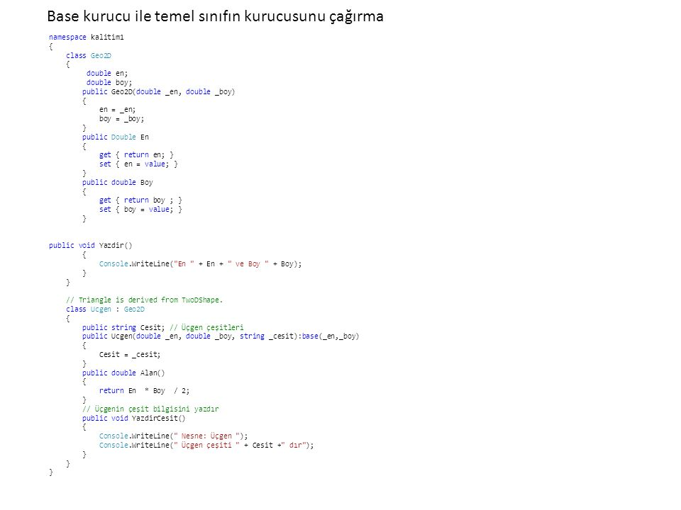 Base kurucu ile temel sınıfın kurucusunu çağırma namespace kalitim1 { class Geo2D { double en; double boy; public Geo2D(double _en, double _boy) { en = _en; boy = _boy; } public Double En { get { return en; } set { en = value; } } public double Boy { get { return boy ; } set { boy = value; } } public void Yazdir() { Console.WriteLine( En + En + ve Boy + Boy); } // Triangle is derived from TwoDShape.