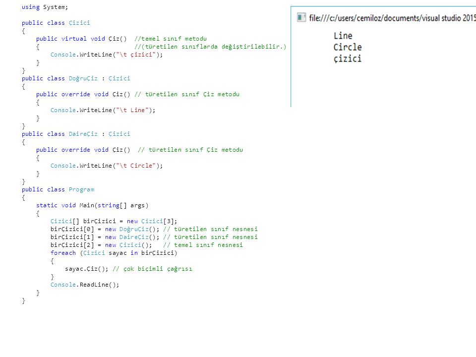 using System; public class Çizici { public virtual void Çiz() //temel sınıf metodu { //(türetilen sınıflarda değiştirilebilir.) Console.WriteLine( \t çizici ); } public class DoğruÇiz : Çizici { public override void Çiz() // türetilen sınıf Çiz metodu { Console.WriteLine( \t Line ); } public class DaireÇiz : Çizici { public override void Çiz() // türetilen sınıf Çiz metodu { Console.WriteLine( \t Circle ); } public class Program { static void Main(string[] args) { Çizici[] birÇizici = new Çizici[3]; birÇizici[0] = new DoğruÇiz(); // türetilen sınıf nesnesi birÇizici[1] = new DaireÇiz(); // türetilen sınıf nesnesi birÇizici[2] = new Çizici(); // temel sınıf nesnesi foreach (Çizici sayac in birÇizici) { sayac.Çiz(); // çok biçimli çağrısı } Console.ReadLine(); }