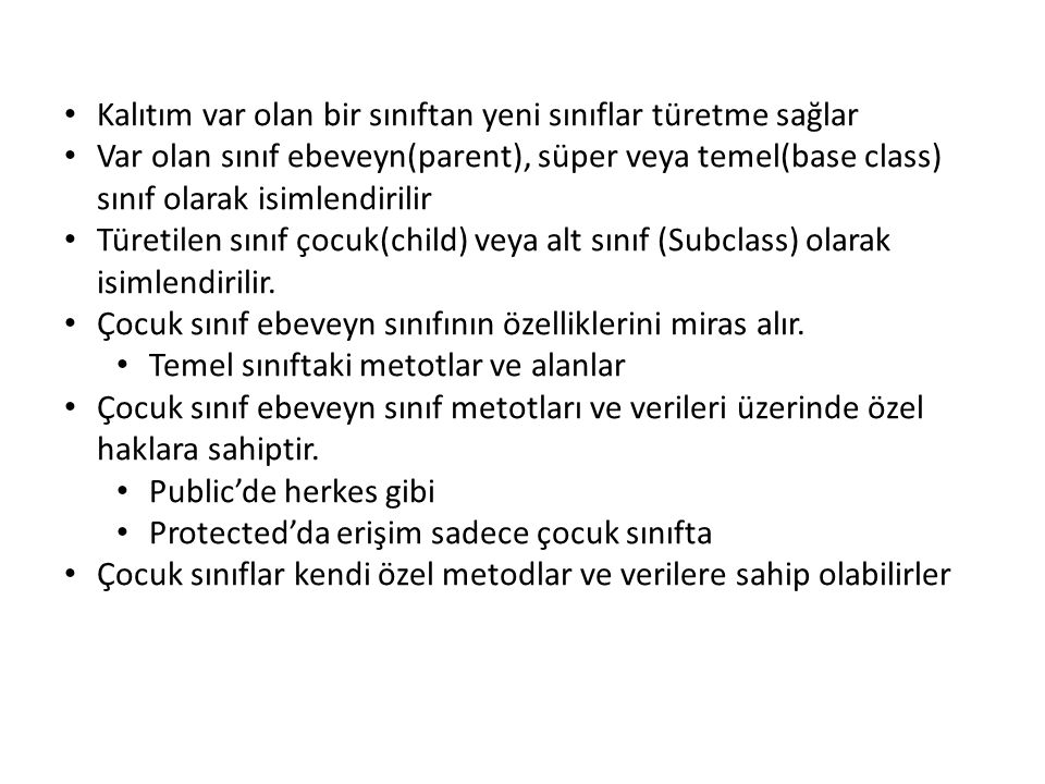 Kalıtım var olan bir sınıftan yeni sınıflar türetme sağlar Var olan sınıf ebeveyn(parent), süper veya temel(base class) sınıf olarak isimlendirilir Türetilen sınıf çocuk(child) veya alt sınıf (Subclass) olarak isimlendirilir.