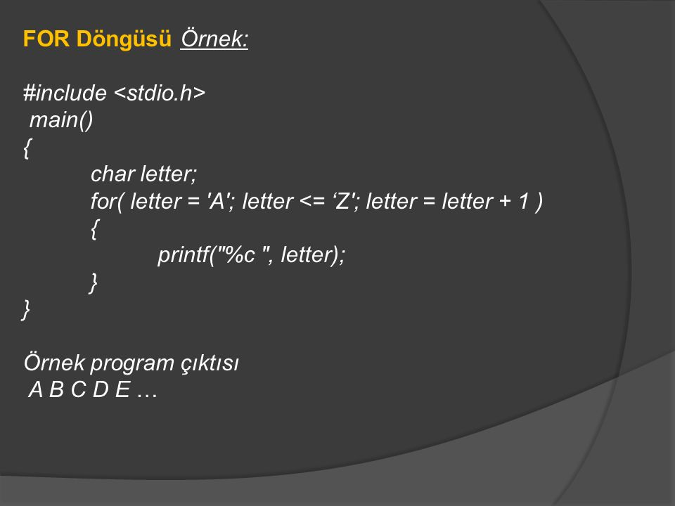 FOR Döngüsü Örnek: #include main() { char letter; for( letter = 'A'; letter <= 'Z'; letter = letter + 1 ) { printf(