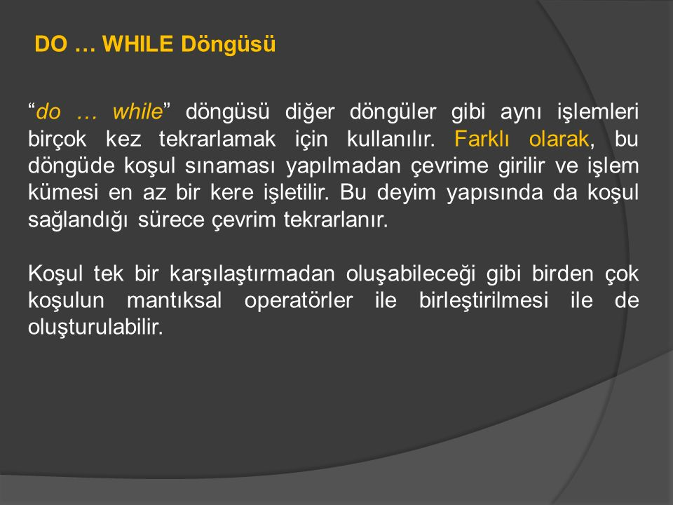 """DO … WHILE Döngüsü """"do … while"""" döngüsü diğer döngüler gibi aynı işlemleri birçok kez tekrarlamak için kullanılır. Farklı olarak, bu döngüde koşul sın"""