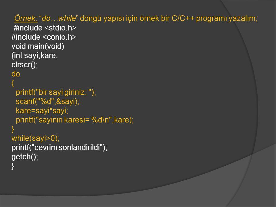 Örnek: do…while döngü yapısı için örnek bir C/C++ programı yazalım; #include void main(void) {int sayi,kare; clrscr(); do { printf( bir sayi giriniz: ); scanf( %d ,&sayi); kare=sayi*sayi; printf( sayinin karesi= %d\n ,kare); } while(sayi>0); printf( cevrim sonlandirildi ); getch(); }