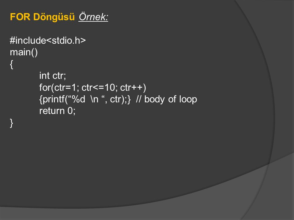 "FOR Döngüsü Örnek: #include main() { int ctr; for(ctr=1; ctr<=10; ctr++) {printf(""%d \n "", ctr);} // body of loop return 0; }"