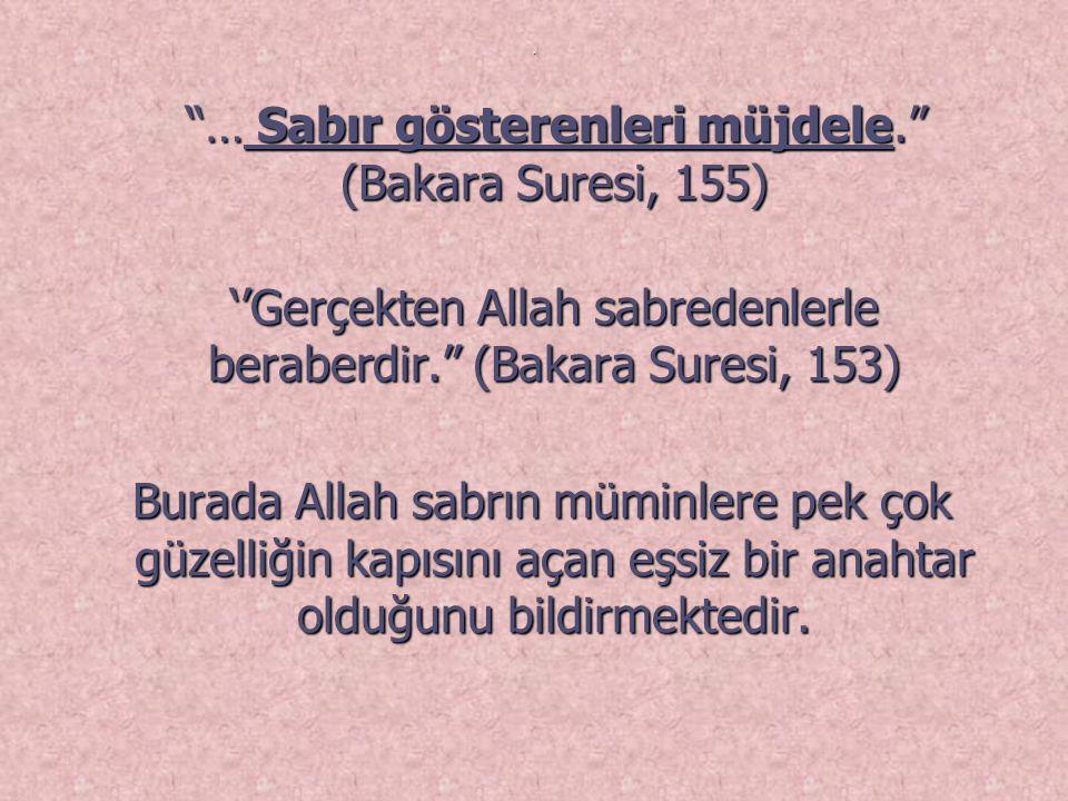 … Sabır gösterenleri müjdele. (Bakara Suresi, 155) … Sabır gösterenleri müjdele. (Bakara Suresi, 155) ''Gerçekten Allah sabredenlerle beraberdir. (Bakara Suresi, 153) Burada Allah sabrın müminlere pek çok güzelliğin kapısını açan eşsiz bir anahtar olduğunu bildirmektedir.