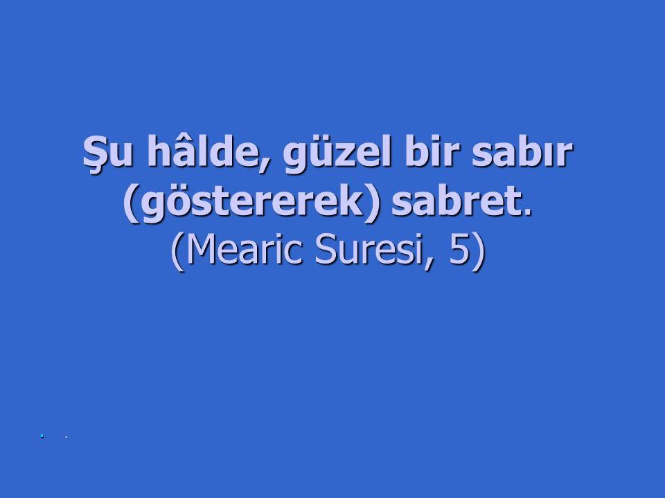 Şu hâlde, güzel bir sabır (göstererek) sabret. (Mearic Suresi, 5).