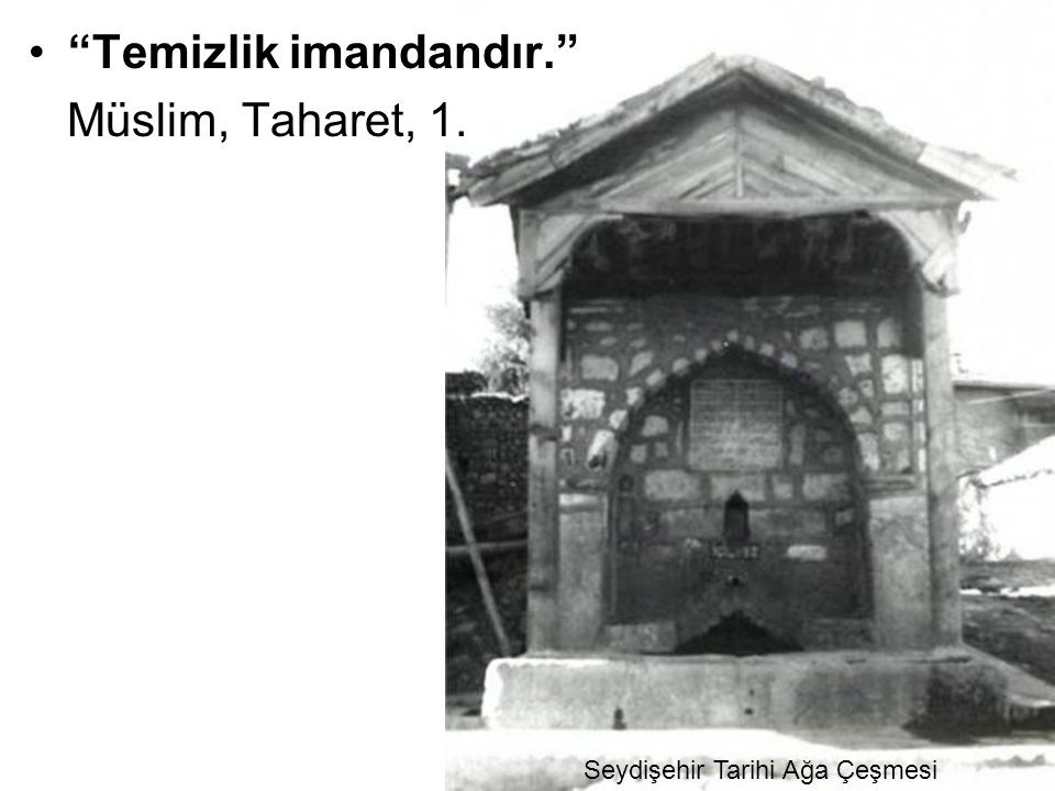 Temizlik imandandır. Müslim, Taharet, 1. Seydişehir Tarihi Ağa Çeşmesi