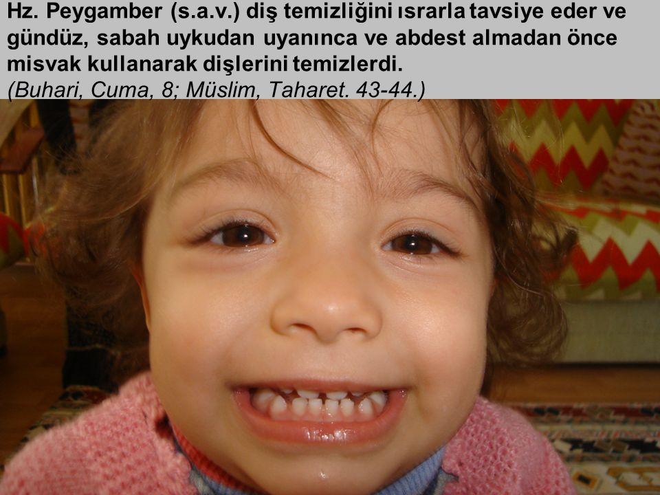 Hz. Peygamber (s.a.v.) diş temizliğini ısrarla tavsiye eder ve gündüz, sabah uykudan uyanınca ve abdest almadan önce misvak kullanarak dişlerini temiz