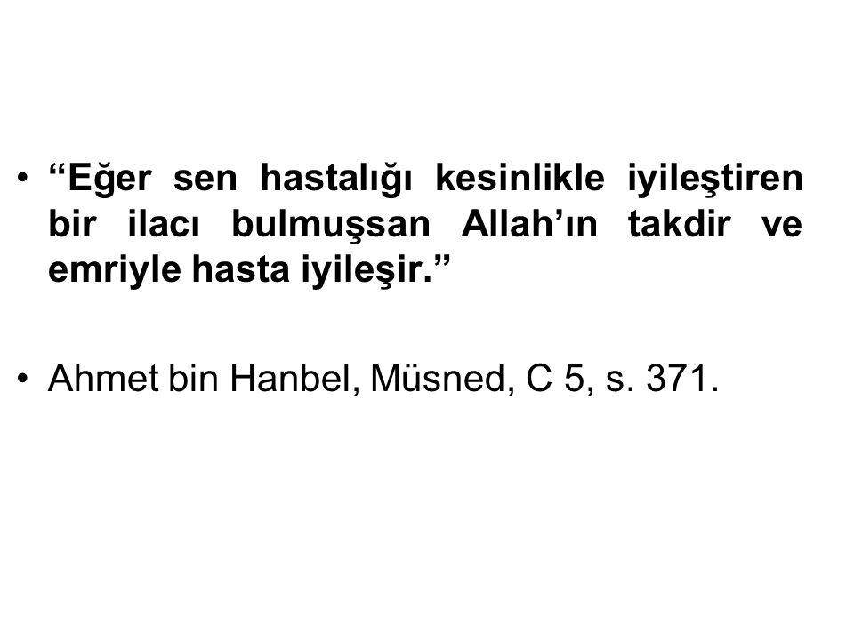 """""""Eğer sen hastalığı kesinlikle iyileştiren bir ilacı bulmuşsan Allah'ın takdir ve emriyle hasta iyileşir."""" Ahmet bin Hanbel, Müsned, C 5, s. 371."""
