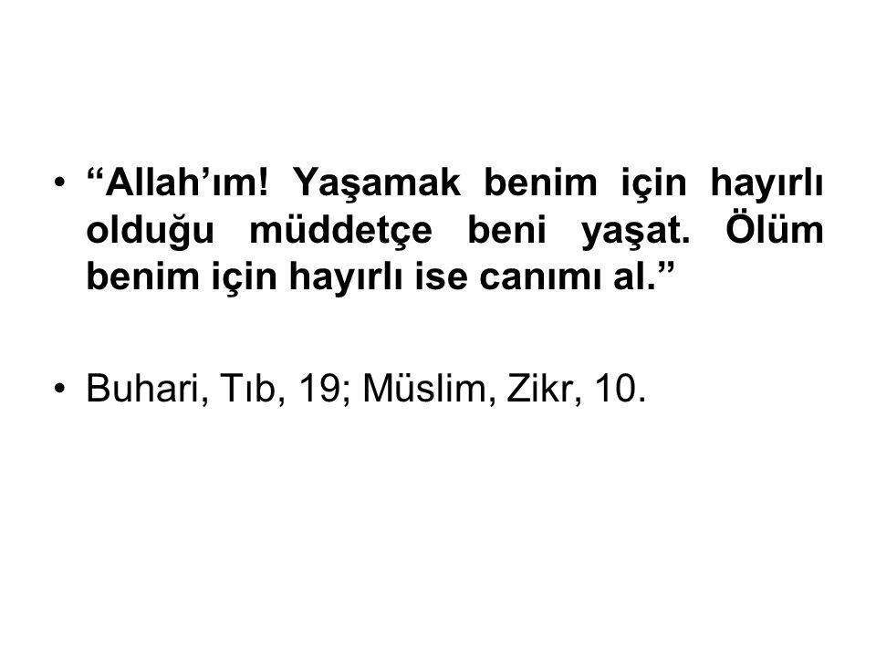 """""""Allah'ım! Yaşamak benim için hayırlı olduğu müddetçe beni yaşat. Ölüm benim için hayırlı ise canımı al."""" Buhari, Tıb, 19; Müslim, Zikr, 10."""