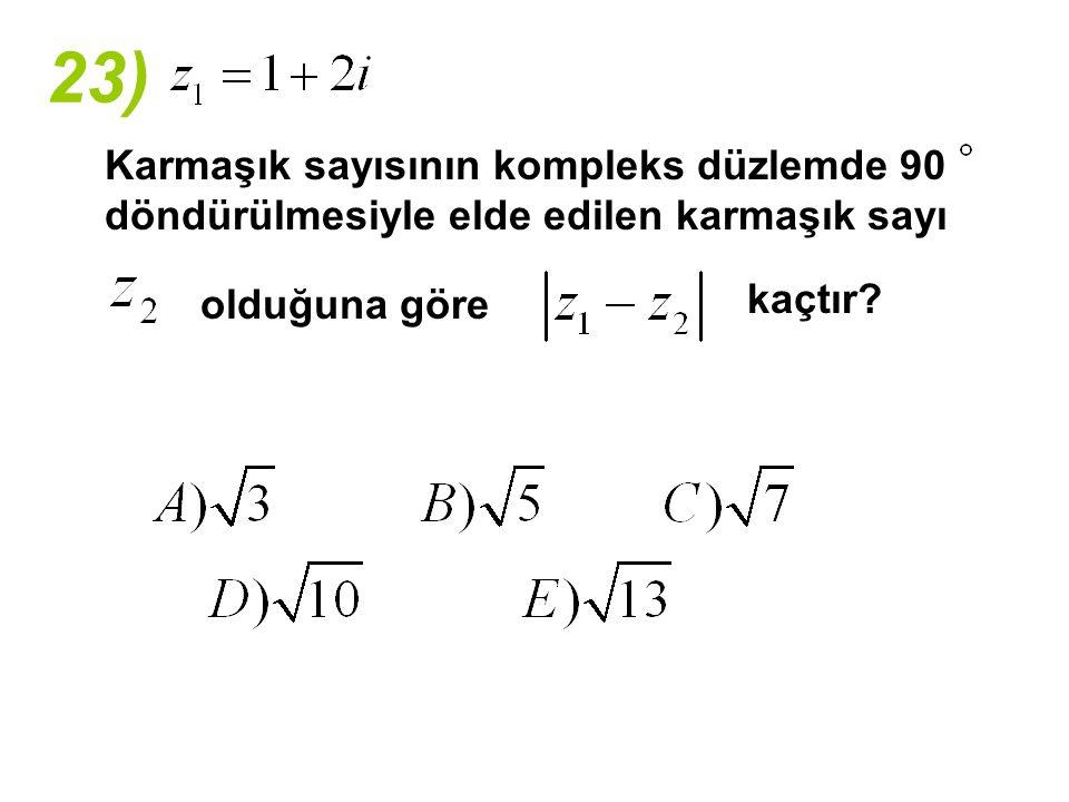 23) Karmaşık sayısının kompleks düzlemde 90 döndürülmesiyle elde edilen karmaşık sayı olduğuna göre kaçtır?
