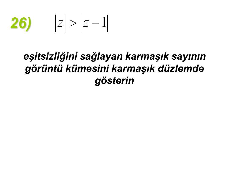 26) eşitsizliğini sağlayan karmaşık sayının görüntü kümesini karmaşık düzlemde gösterin
