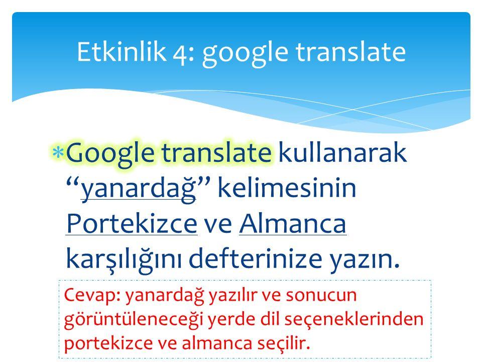 Etkinlik 4: google translate Cevap: yanardağ yazılır ve sonucun görüntüleneceği yerde dil seçeneklerinden portekizce ve almanca seçilir.