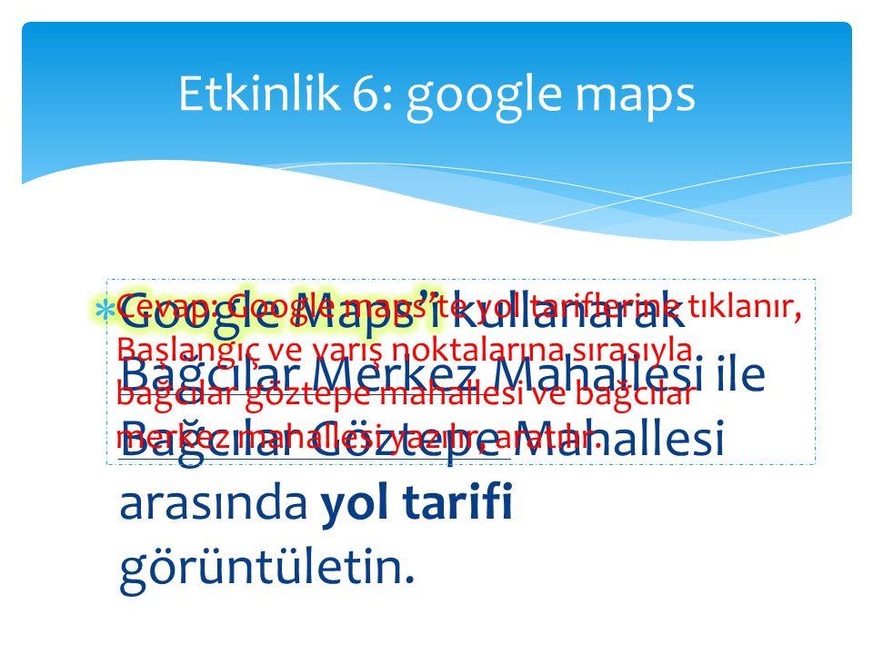 Etkinlik 6: google maps Cevap: Google maps'te yol tariflerine tıklanır, Başlangıç ve varış noktalarına sırasıyla bağcılar göztepe mahallesi ve bağcılar merkez mahallesi yazılır, aratılır.