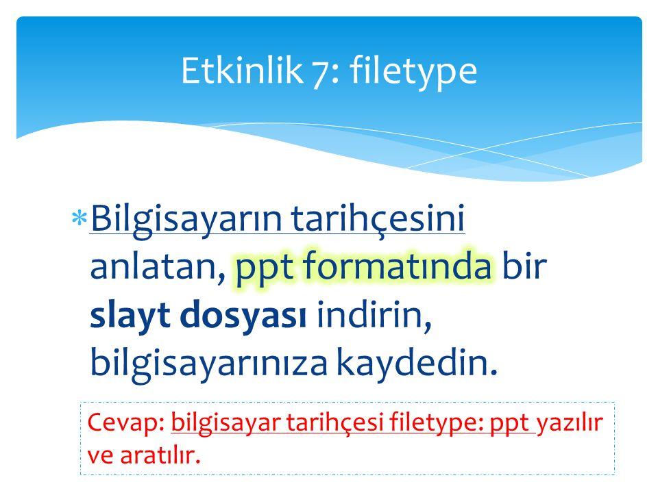 Etkinlik 7: filetype Cevap: bilgisayar tarihçesi filetype: ppt yazılır ve aratılır.