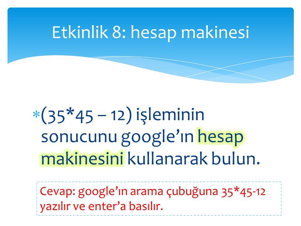 Etkinlik 8: hesap makinesi Cevap: google'ın arama çubuğuna 35*45-12 yazılır ve enter'a basılır.