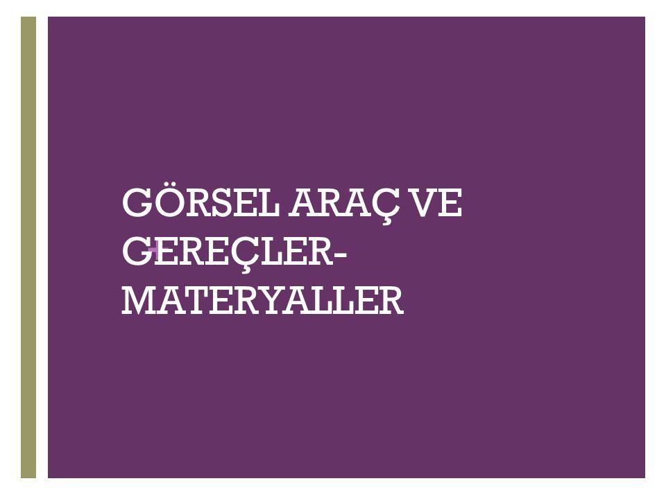 + GÖRSEL ARAÇ VE GEREÇLER- MATERYALLER
