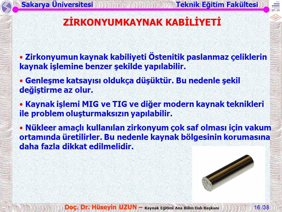 Sakarya Üniversitesi Teknik Eğitim Fakültesi /38 Doç. Dr. Hüseyin UZUN – Kaynak Eğitimi Ana Bilim Dalı Başkanı 16 ZİRKONYUMKAYNAK KABİLİYETİ Zirkonyum