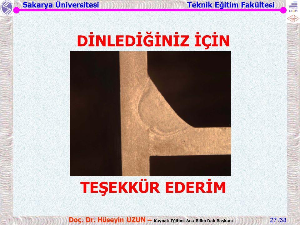 Sakarya Üniversitesi Teknik Eğitim Fakültesi /38 Doç. Dr. Hüseyin UZUN – Kaynak Eğitimi Ana Bilim Dalı Başkanı 27 DİNLEDİĞİNİZ İÇİN TEŞEKKÜR EDERİM