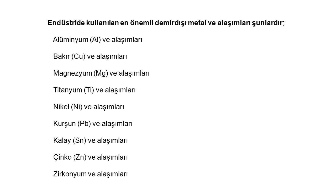 Endüstride kullanılan en önemli demirdışı metal ve alaşımları şunlardır; Alüminyum (Al) ve alaşımları Bakır (Cu) ve alaşımları Magnezyum (Mg) ve alaşımları Titanyum (Ti) ve alaşımları Nikel (Ni) ve alaşımları Kurşun (Pb) ve alaşımları Kalay (Sn) ve alaşımları Çinko (Zn) ve alaşımları Zirkonyum ve alaşımları