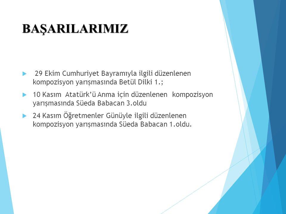 BAŞARILARIMIZ  29 Ekim Cumhuriyet Bayramıyla ilgili düzenlenen kompozisyon yarışmasında Betül Dilki 1.;  10 Kasım Atatürk'ü Anma için düzenlenen kompozisyon yarışmasında Süeda Babacan 3.oldu  24 Kasım Öğretmenler Günüyle ilgili düzenlenen kompozisyon yarışmasında Süeda Babacan 1.oldu.
